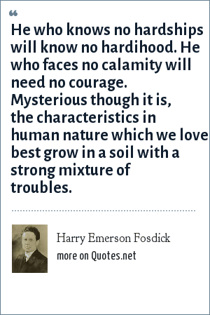 Harry Emerson Fosdick: He who knows no hardships will know no hardihood. He who faces no calamity will need no courage. Mysterious though it is, the characteristics in human nature which we love best grow in a soil with a strong mixture of troubles.