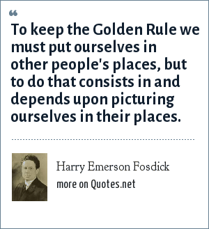 Harry Emerson Fosdick: To keep the Golden Rule we must put ourselves in other people's places, but to do that consists in and depends upon picturing ourselves in their places.