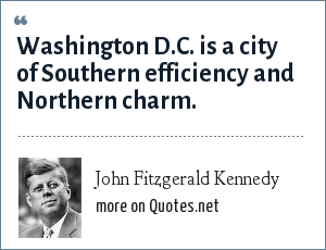 John Fitzgerald Kennedy: Washington D.C. is a city of Southern efficiency and Northern charm.