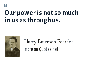 Harry Emerson Fosdick: Our power is not so much in us as through us.
