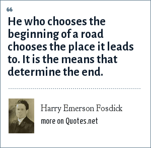 Harry Emerson Fosdick: He who chooses the beginning of a road chooses the place it leads to. It is the means that determine the end.