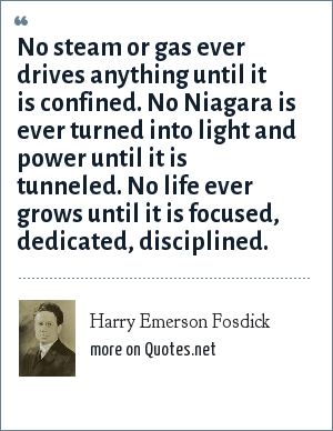 Harry Emerson Fosdick: No steam or gas ever drives anything until it is confined. No Niagara is ever turned into light and power until it is tunneled. No life ever grows until it is focused, dedicated, disciplined.