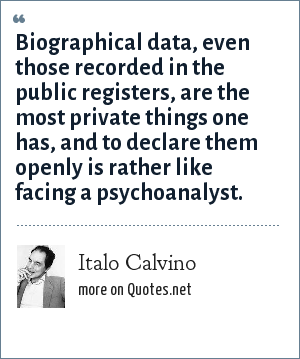 Italo Calvino: Biographical data, even those recorded in the public registers, are the most private things one has, and to declare them openly is rather like facing a psychoanalyst.