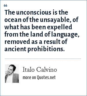 Italo Calvino: The unconscious is the ocean of the unsayable, of what has been expelled from the land of language, removed as a result of ancient prohibitions.