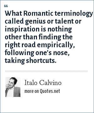Italo Calvino: What Romantic terminology called genius or talent or inspiration is nothing other than finding the right road empirically, following one's nose, taking shortcuts.