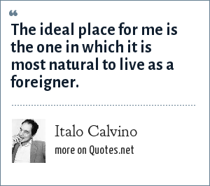 Italo Calvino: The ideal place for me is the one in which it is most natural to live as a foreigner.