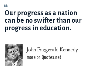 John Fitzgerald Kennedy: Our progress as a nation can be no swifter than our progress in education.