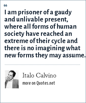 Italo Calvino: I am prisoner of a gaudy and unlivable present, where all forms of human society have reached an extreme of their cycle and there is no imagining what new forms they may assume.