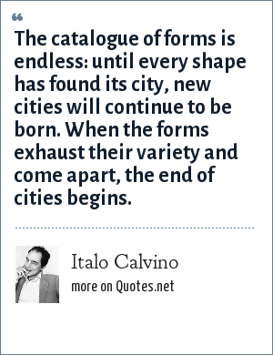 Italo Calvino: The catalogue of forms is endless: until every shape has found its city, new cities will continue to be born. When the forms exhaust their variety and come apart, the end of cities begins.