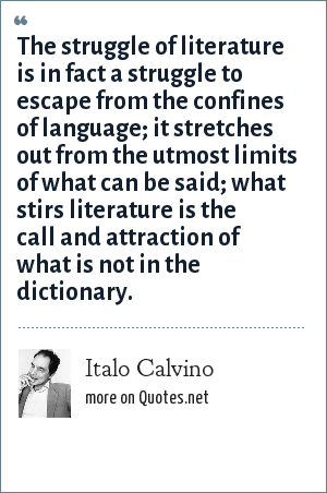 Italo Calvino: The struggle of literature is in fact a struggle to escape from the confines of language; it stretches out from the utmost limits of what can be said; what stirs literature is the call and attraction of what is not in the dictionary.
