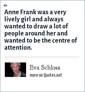 Eva Schloss: Anne Frank was a very lively girl and always wanted to draw a lot of people around her and wanted to be the centre of attention.