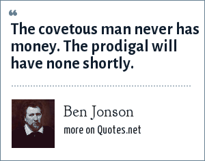 Ben Jonson: The covetous man never has money. The prodigal will have none shortly.