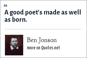 Ben Jonson: A good poet's made as well as born.