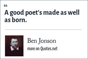 Ben Jonson: A good poet's made as well as born.
