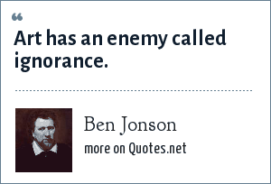 Ben Jonson: Art has an enemy called ignorance.