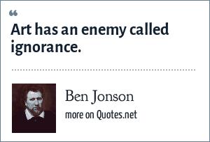Ben Jonson: Art has an enemy called ignorance.