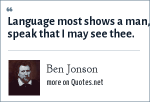 Ben Jonson: Language most shows a man, speak that I may see thee.