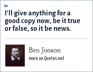 Ben Jonson: I'll give anything for a good copy now, be it true or false, so it be news.