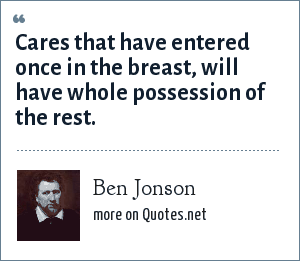 Ben Jonson: Cares that have entered once in the breast, will have whole possession of the rest.