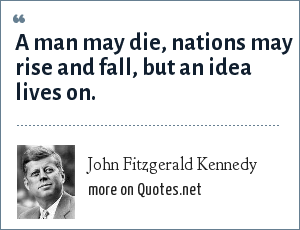 John Fitzgerald Kennedy: A man may die, nations may rise and fall, but an idea lives on.