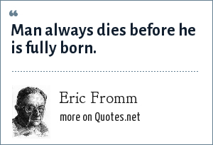 Eric Fromm: Man always dies before he is fully born.