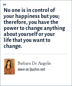 Barbara De Angelis: No one is in control of your happiness but you; therefore, you have the power to change anything about yourself or your life that you want to change.