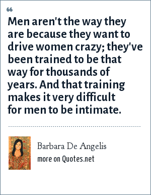 Barbara De Angelis: Men aren't the way they are because they want to drive women crazy; they've been trained to be that way for thousands of years. And that training makes it very difficult for men to be intimate.
