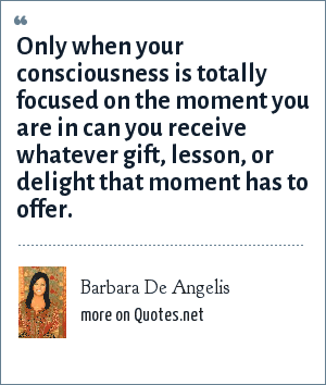 Barbara De Angelis: Only when your consciousness is totally focused on the moment you are in can you receive whatever gift, lesson, or delight that moment has to offer.