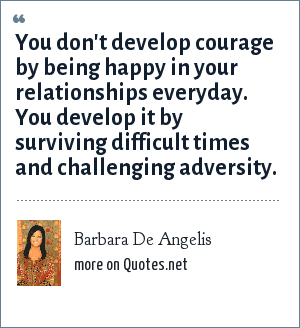 Barbara De Angelis: You don't develop courage by being happy in your relationships everyday. You develop it by surviving difficult times and challenging adversity.
