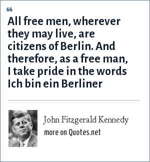 John Fitzgerald Kennedy: All free men, wherever they may live, are citizens of Berlin. And therefore, as a free man, I take pride in the words Ich bin ein Berliner