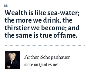 Arthur Schopenhauer: Wealth is like sea-water; the more we drink, the thirstier we become; and the same is true of fame.