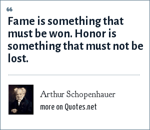 Arthur Schopenhauer: Fame is something that must be won. Honor is something that must not be lost.