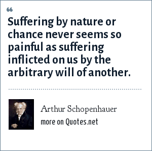 Arthur Schopenhauer: Suffering by nature or chance never seems so painful as suffering inflicted on us by the arbitrary will of another.