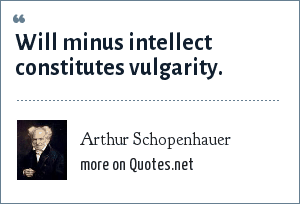 Arthur Schopenhauer: Will minus intellect constitutes vulgarity.