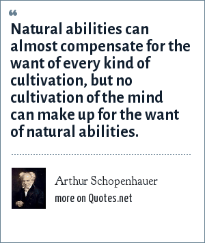 Arthur Schopenhauer: Natural abilities can almost compensate for the want of every kind of cultivation, but no cultivation of the mind can make up for the want of natural abilities.
