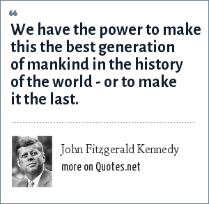 John Fitzgerald Kennedy: We have the power to make this the best generation of mankind in the history of the world - or to make it the last.