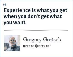 Gregory Gretsch: Experience is what you get when you don't get what you want.