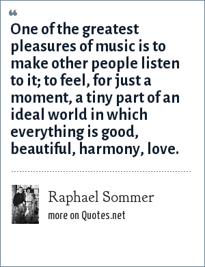 Raphael Sommer: One of the greatest pleasures of music is to make other people listen to it; to feel, for just a moment, a tiny part of an ideal world in which everything is good, beautiful, harmony, love.