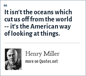 Henry Miller: It isn't the oceans which cut us off from the world -- it's the American way of looking at things.