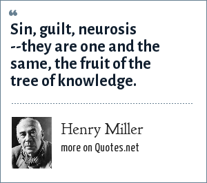 Henry Miller: Sin, guilt, neurosis --they are one and the same, the fruit of the tree of knowledge.