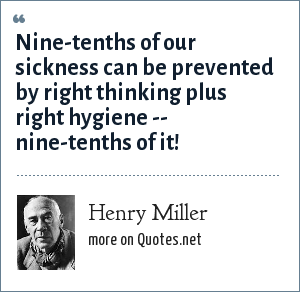 Henry Miller: Nine-tenths of our sickness can be prevented by right thinking plus right hygiene -- nine-tenths of it!