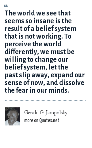 Gerald G. Jampolsky: The world we see that seems so insane is the result of a belief system that is not working. To perceive the world differently, we must be willing to change our belief system, let the past slip away, expand our sense of now, and dissolve the fear in our minds.