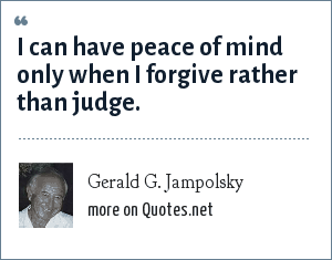 Gerald G. Jampolsky: I can have peace of mind only when I forgive rather than judge.