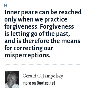 Gerald G. Jampolsky: Inner peace can be reached only when we practice forgiveness. Forgiveness is letting go of the past, and is therefore the means for correcting our misperceptions.