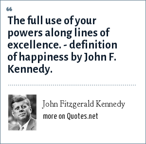 John Fitzgerald Kennedy: The full use of your powers along lines of excellence. - definition of happiness by John F. Kennedy.