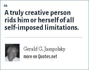 Gerald G. Jampolsky: A truly creative person rids him or herself of all self-imposed limitations.