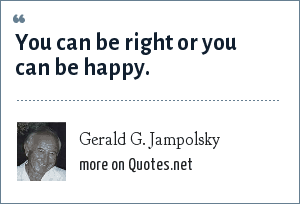 Gerald G. Jampolsky: You can be right or you can be happy.