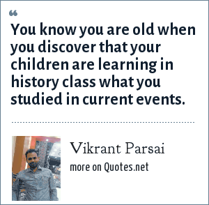 Vikrant Parsai: You know you are old when you discover that your children are learning in history class what you studied in current events.