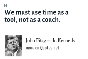 John Fitzgerald Kennedy: We must use time as a tool, not as a couch.