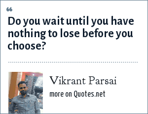 Vikrant Parsai: Do you wait until you have nothing to lose before you choose?